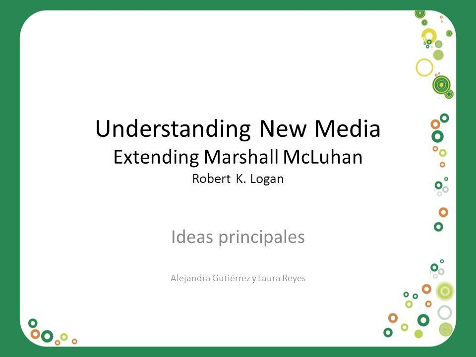 Understanding New Media Extending Marshall McLuhan Robert K. Logan Ideas principales Alejandra Gutiérrez y Laura Reyes