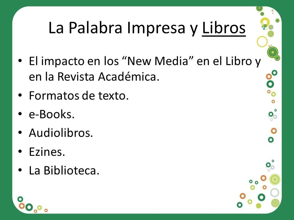 La Palabra Impresa y Libros El impacto en los New Media en el Libro y en la Revista Académica. Formatos de texto. e-Books. Audiolibros. Ezines. La Bib