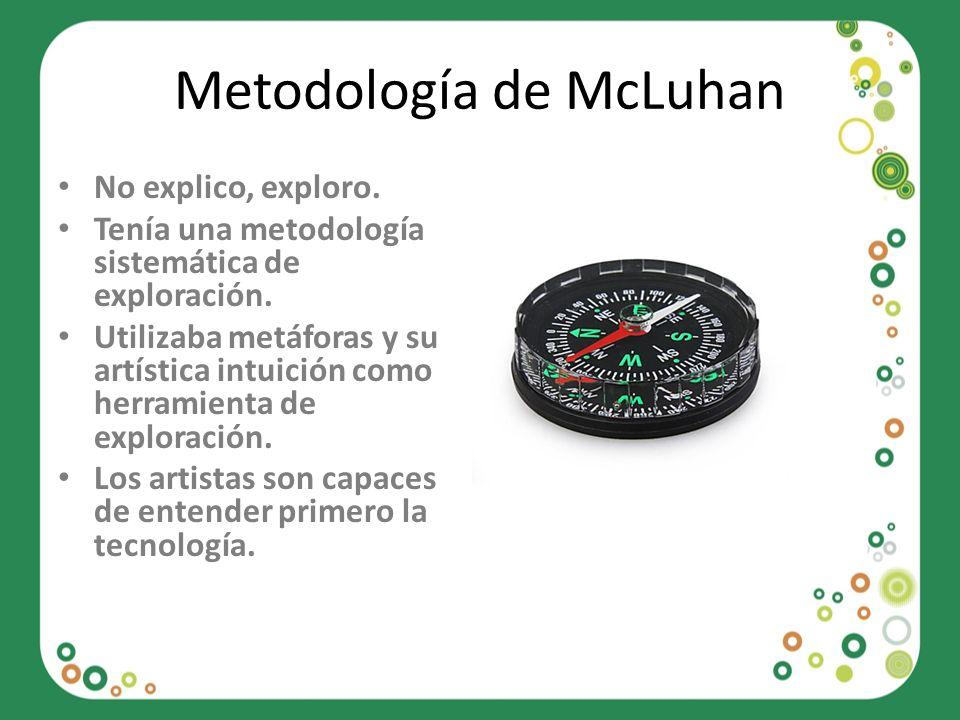 Metodología de McLuhan No explico, exploro. Tenía una metodología sistemática de exploración. Utilizaba metáforas y su artística intuición como herram