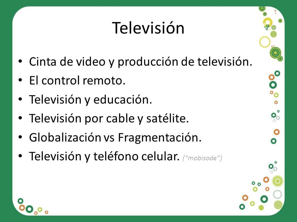 Televisión Cinta de video y producción de televisión. El control remoto. Televisión y educación. Televisión por cable y satélite. Globalización vs Fra