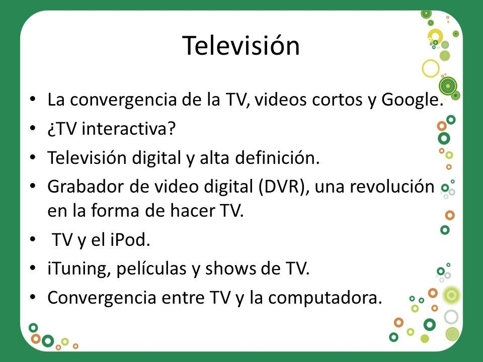 Televisión La convergencia de la TV, videos cortos y Google. ¿TV interactiva? Televisión digital y alta definición. Grabador de video digital (DVR), u