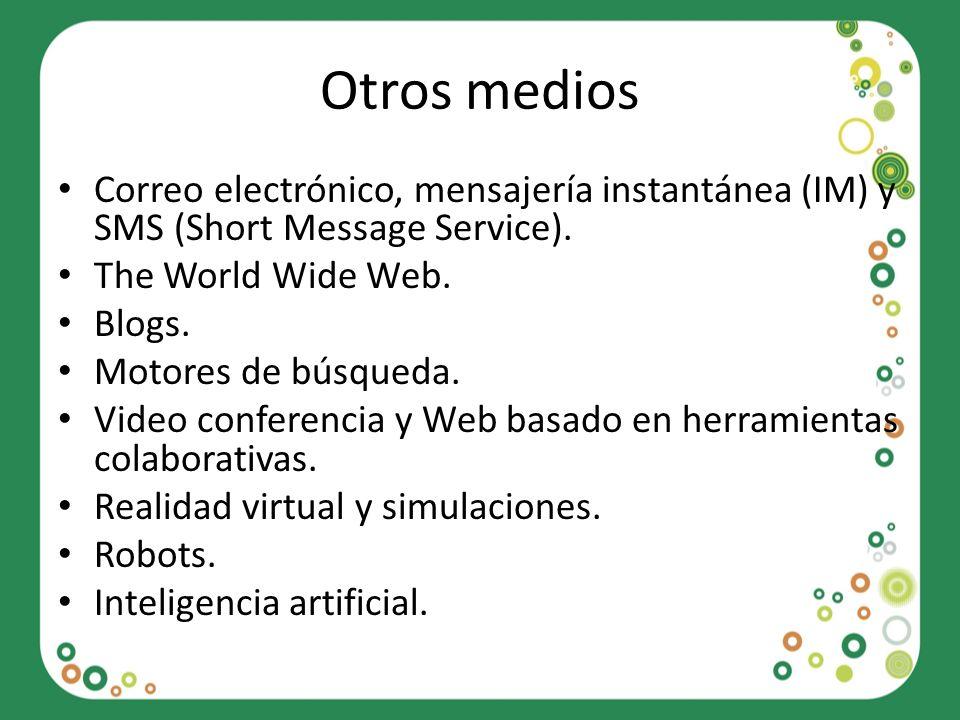 Otros medios Correo electrónico, mensajería instantánea (IM) y SMS (Short Message Service). The World Wide Web. Blogs. Motores de búsqueda. Video conf