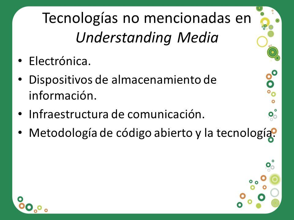Tecnologías no mencionadas en Understanding Media Electrónica. Dispositivos de almacenamiento de información. Infraestructura de comunicación. Metodol