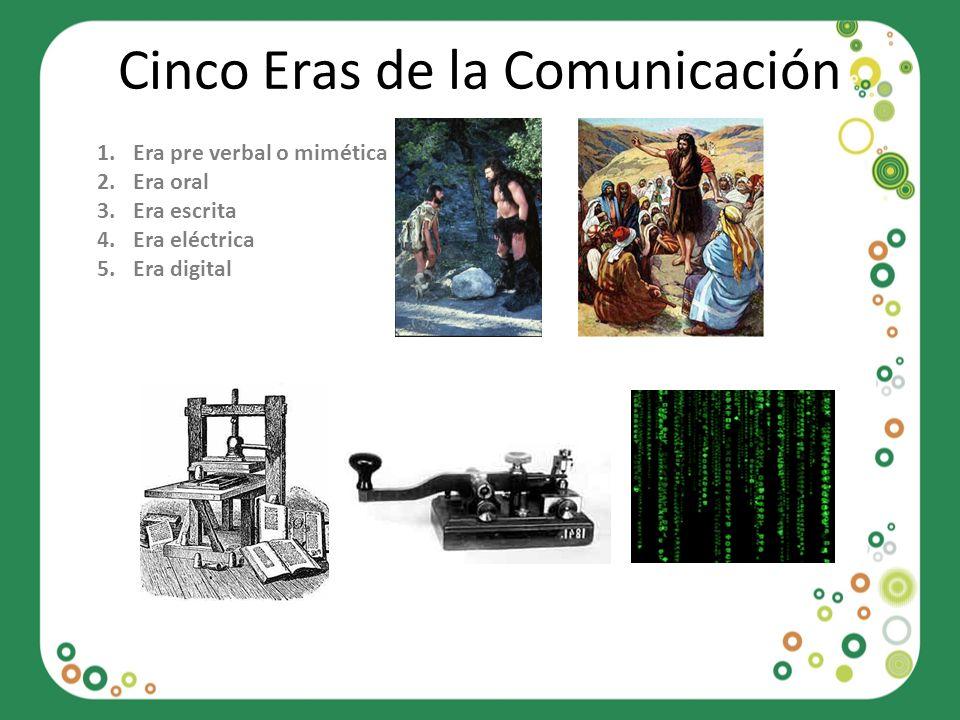 Cinco Eras de la Comunicación 1.Era pre verbal o mimética 2.Era oral 3.Era escrita 4.Era eléctrica 5.Era digital