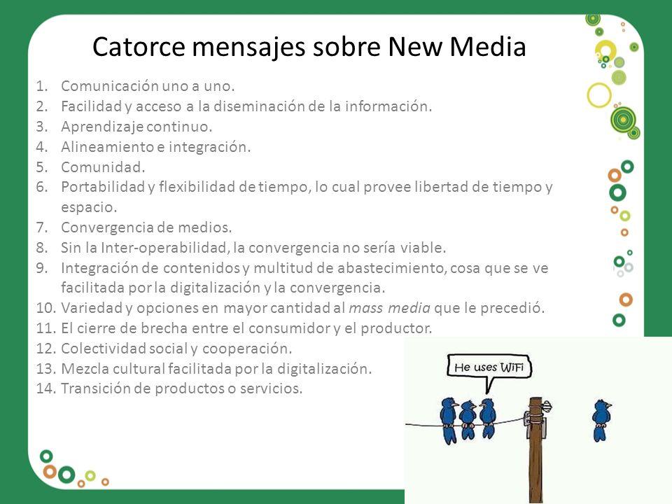 Catorce mensajes sobre New Media 1.Comunicación uno a uno. 2.Facilidad y acceso a la diseminación de la información. 3.Aprendizaje continuo. 4.Alineam
