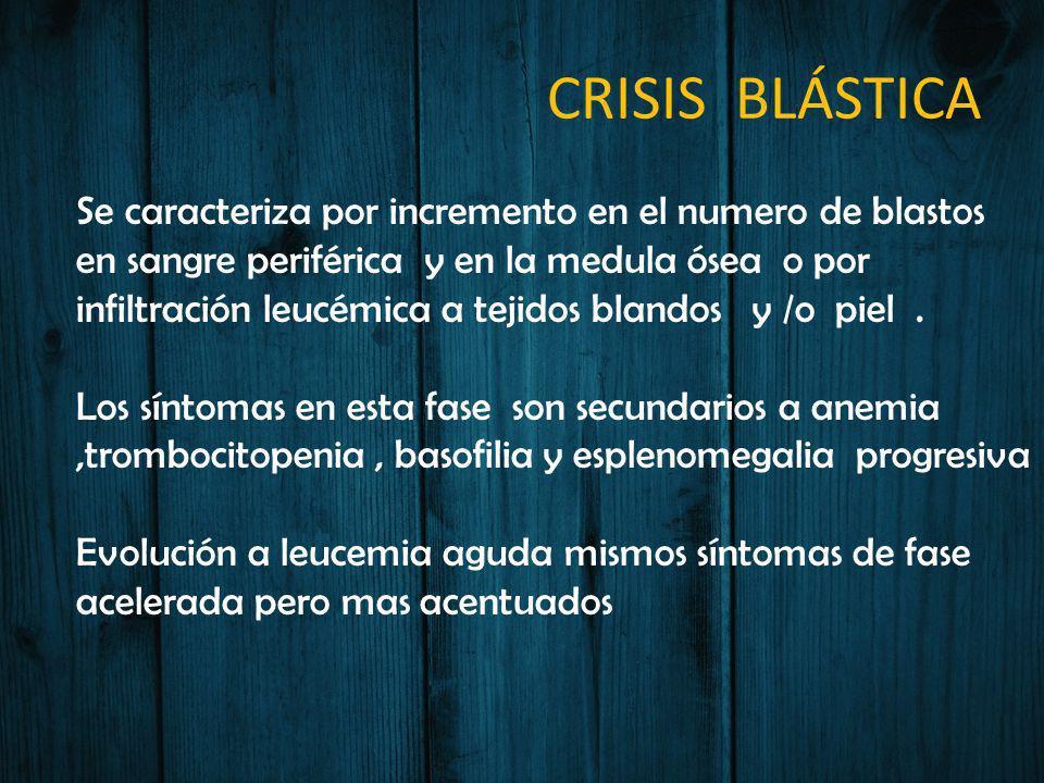 CRISIS BLÁSTICA Se caracteriza por incremento en el numero de blastos en sangre periférica y en la medula ósea o por infiltración leucémica a tejidos