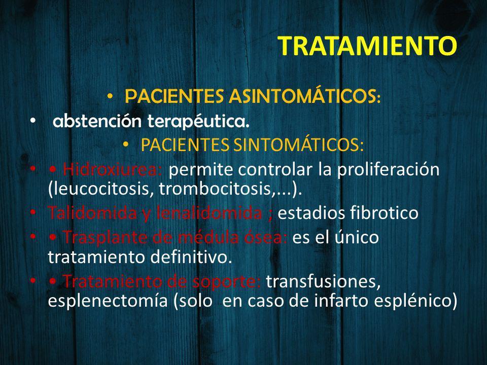TRATAMIENTO PACIENTES ASINTOMÁTICOS: abstención terapéutica. PACIENTES SINTOMÁTICOS: Hidroxiurea: permite controlar la proliferación (leucocitosis, tr