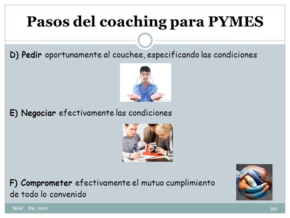 Pasos del coaching para PYMES D) Pedir oportunamente al couchee, especificando las condiciones E) Negociar efectivamente las condiciones F) Comprometer efectivamente el mutuo cumplimiento de todo lo convenido 20 MAC Dic.