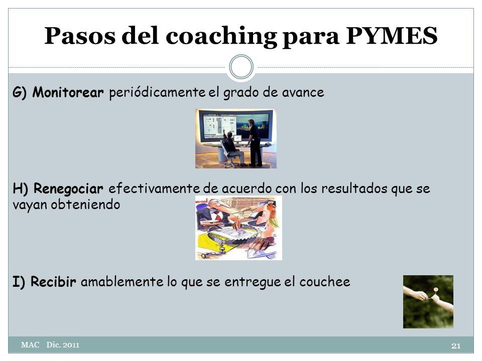 G) Monitorear periódicamente el grado de avance H) Renegociar efectivamente de acuerdo con los resultados que se vayan obteniendo I) Recibir amablemente lo que se entregue el couchee Pasos del coaching para PYMES 21 MAC Dic.