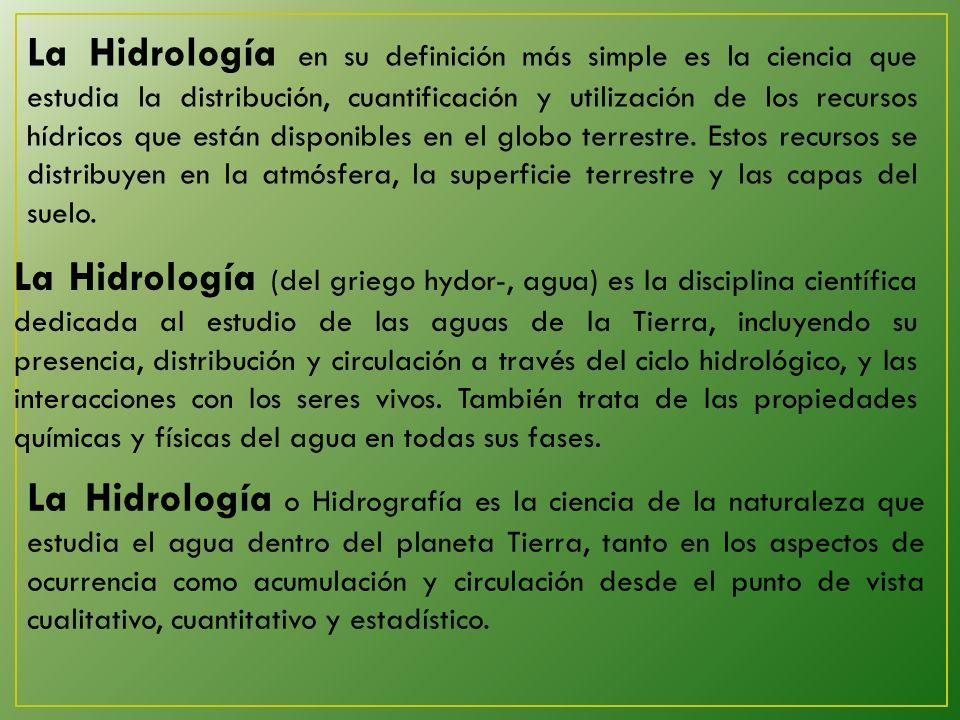 La Hidrología en su definición más simple es la ciencia que estudia la distribución, cuantificación y utilización de los recursos hídricos que están disponibles en el globo terrestre.
