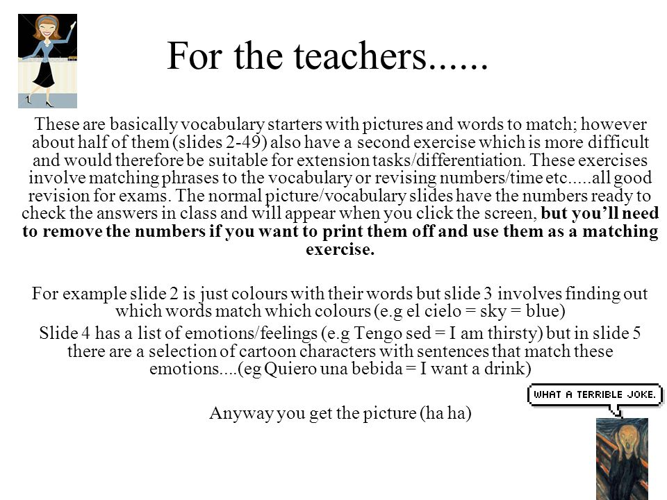 For the teachers...... These are basically vocabulary starters with pictures and words to match; however about half of them (slides 2-49) also have a