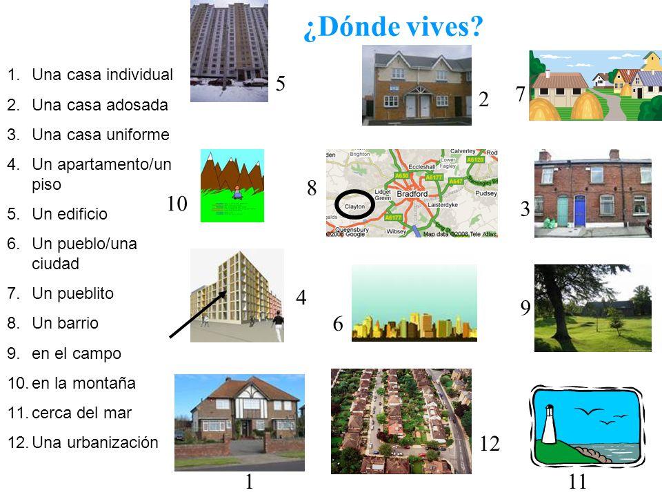 ¿Dónde vives? 1.Una casa individual 2.Una casa adosada 3.Una casa uniforme 4.Un apartamento/un piso 5.Un edificio 6.Un pueblo/una ciudad 7.Un pueblito