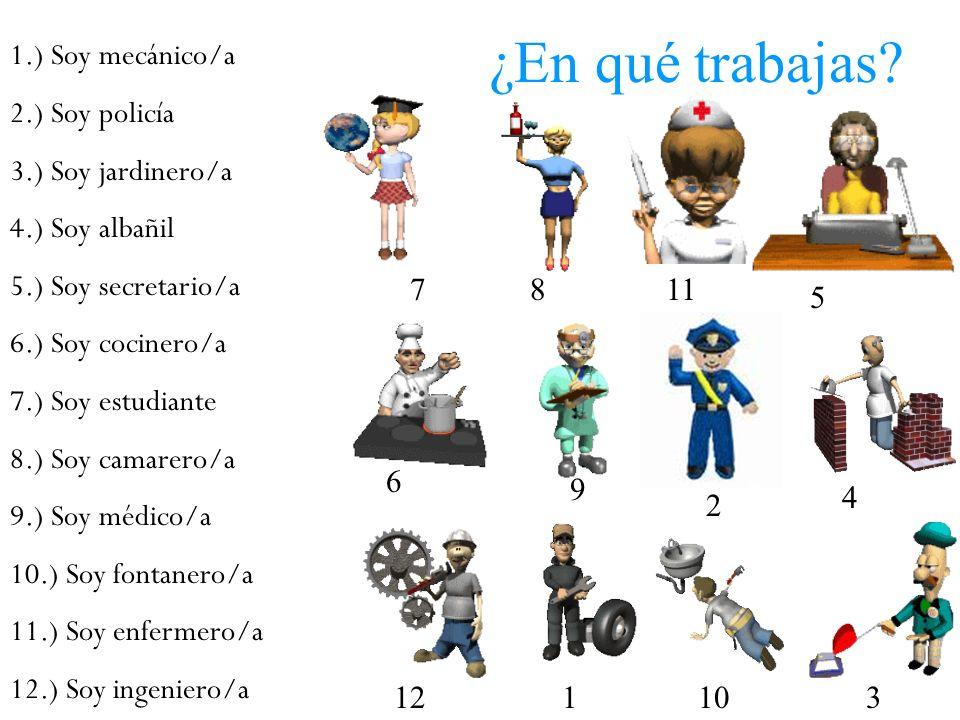 ¿En qué trabajas? 1.) Soy mecánico/a 2.) Soy policía 3.) Soy jardinero/a 4.) Soy albañil 5.) Soy secretario/a 6.) Soy cocinero/a 7.) Soy estudiante 8.