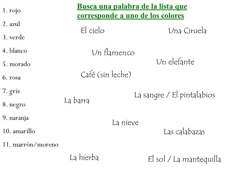 Busca una palabra de la lista que corresponde a uno de los colores El sol / La mantequilla La sangre / El pintalabios El cielo La hierba La nieve Una Ciruela Un flamenco Un elefante Café (sin leche) Las calabazas La barra 1.