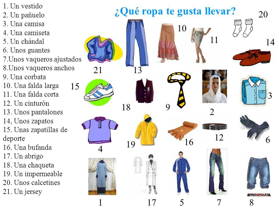 ¿Qué ropa te gusta llevar? 1. Un vestido 2. Un pañuelo 3. Una camisa 4. Una camiseta 5. Un chándal 6. Unos guantes 7.Unos vaqueros ajustados 8.Unos va