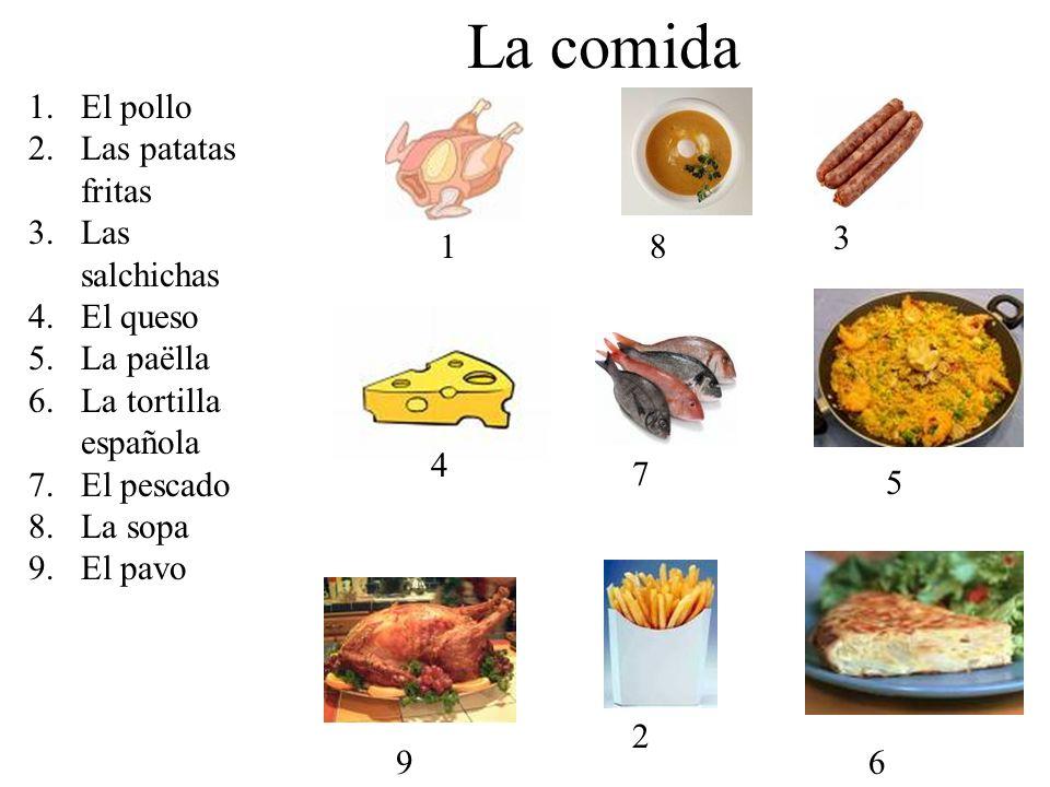 La comida 1.El pollo 2.Las patatas fritas 3.Las salchichas 4.El queso 5.La paëlla 6.La tortilla española 7.El pescado 8.La sopa 9.El pavo 18 3 4 7 5 9