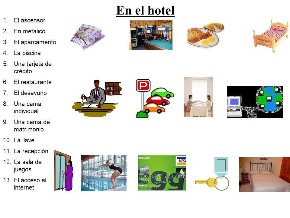 En el hotel 1.El ascensor 2.En metálico 3.El aparcamento 4.La piscina 5.Una tarjeta de crédito 6.El restaurante 7.El desayuno 8.Una cama individual 9.