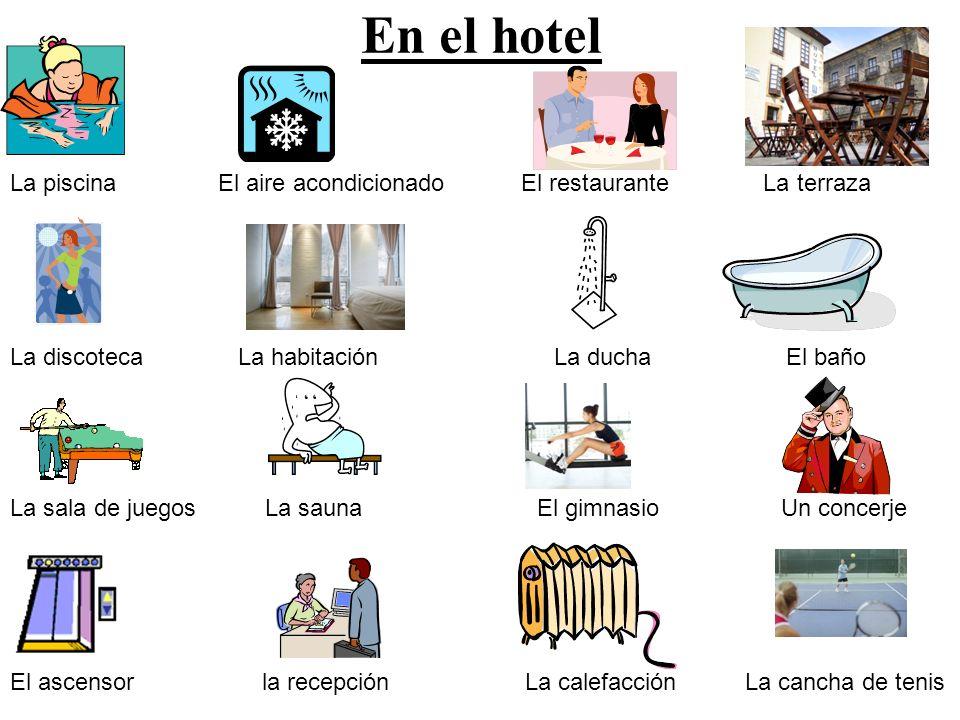 En el hotel La piscina El aire acondicionado El restaurante La terraza La discoteca La habitación La ducha El baño La sala de juegos La sauna El gimna