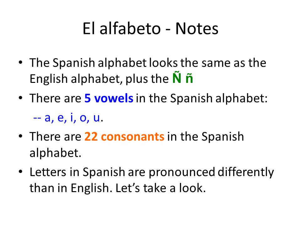 El alfabeto - Notes The Spanish alphabet looks the same as the English alphabet, plus the Ñ ñ There are 5 vowels in the Spanish alphabet: -- a, e, i,