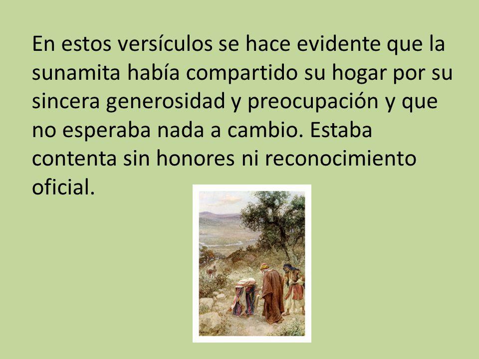 En estos versículos se hace evidente que la sunamita había compartido su hogar por su sincera generosidad y preocupación y que no esperaba nada a camb