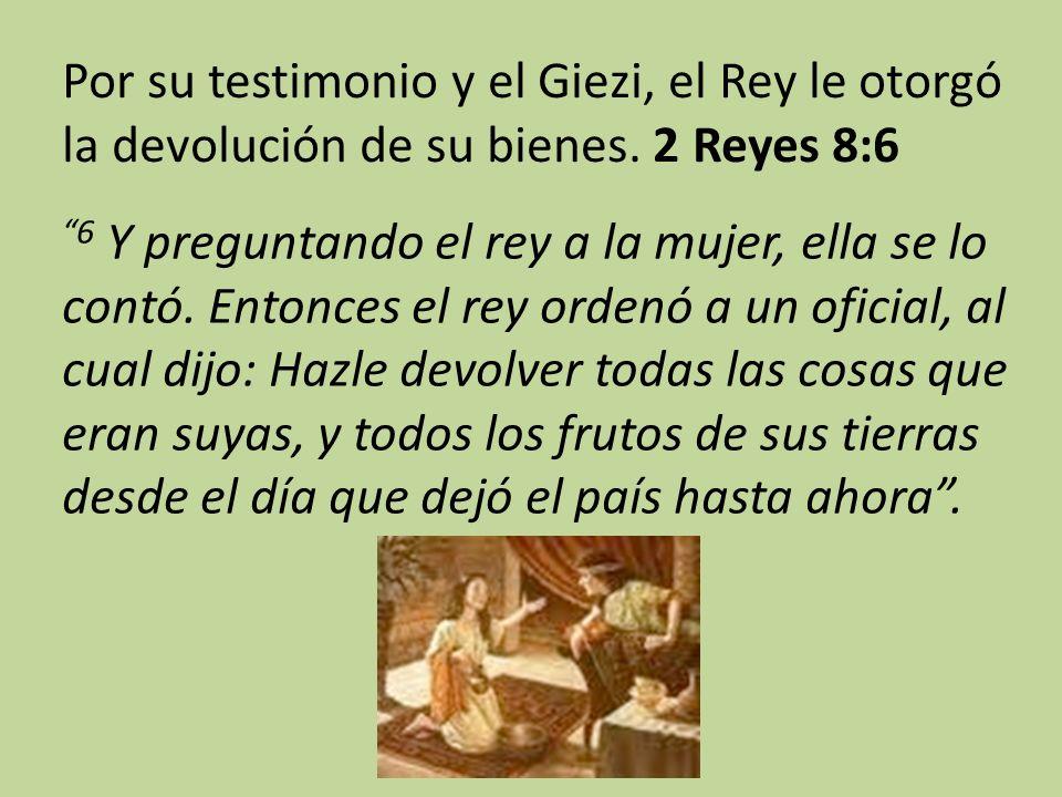 Por su testimonio y el Giezi, el Rey le otorgó la devolución de su bienes. 2 Reyes 8:6 6 Y preguntando el rey a la mujer, ella se lo contó. Entonces e