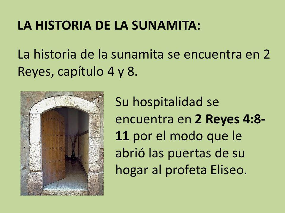 LA HISTORIA DE LA SUNAMITA: La historia de la sunamita se encuentra en 2 Reyes, capítulo 4 y 8. Su hospitalidad se encuentra en 2 Reyes 4:8- 11 por el