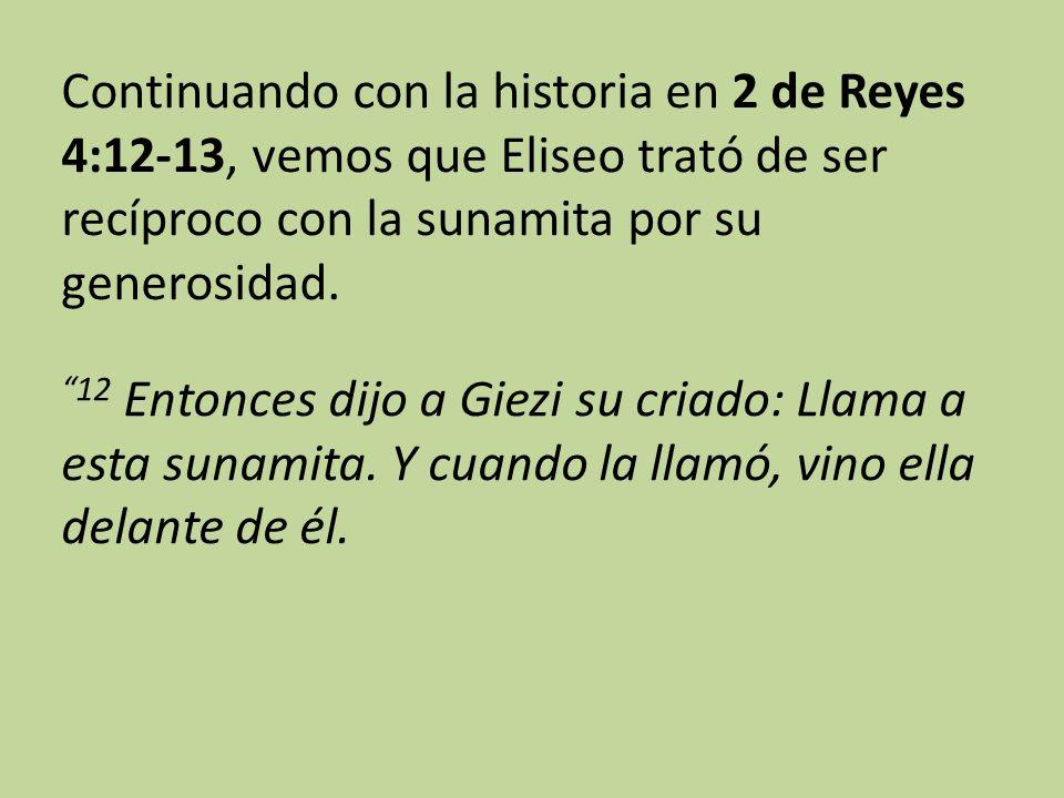 Continuando con la historia en 2 de Reyes 4:12-13, vemos que Eliseo trató de ser recíproco con la sunamita por su generosidad. 12 Entonces dijo a Giez