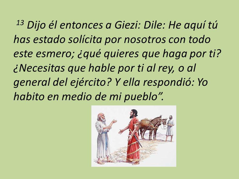 13 Dijo él entonces a Giezi: Dile: He aquí tú has estado solícita por nosotros con todo este esmero; ¿qué quieres que haga por ti.