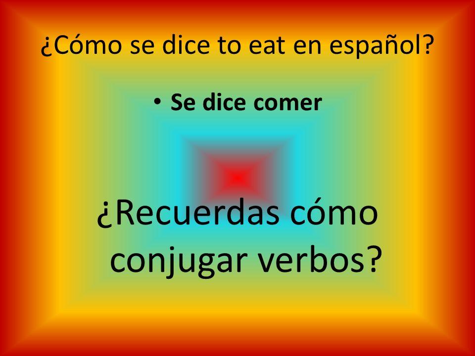 ¿Cómo se dice to eat en español? Se dice comer ¿Recuerdas cómo conjugar verbos?