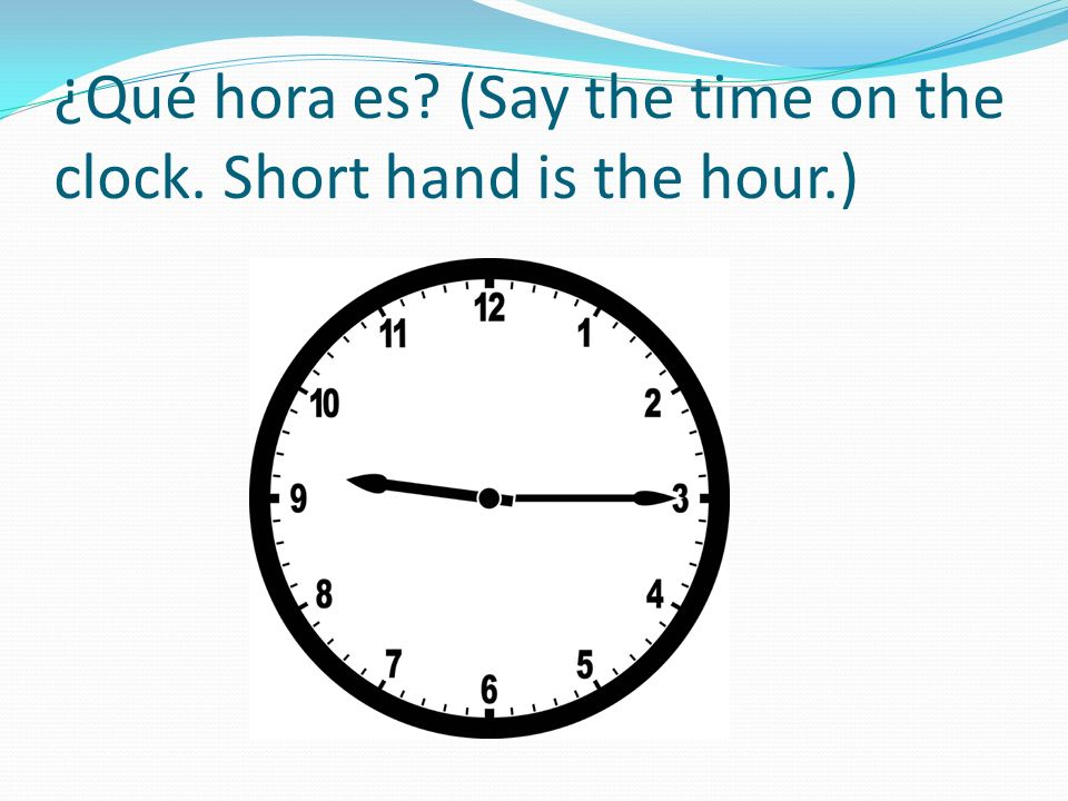 ¿Qué hora es? (Say the time on the clock. Short hand is the hour.)