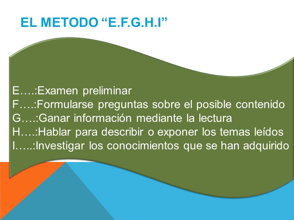 EL METODO E.F.G.H.I E….:Examen preliminar F….:Formularse preguntas sobre el posible contenido G….:Ganar información mediante la lectura H….:Hablar par
