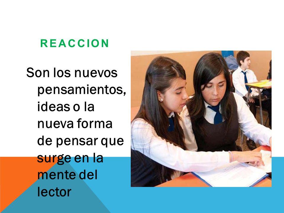 REACCION Son los nuevos pensamientos, ideas o la nueva forma de pensar que surge en la mente del lector