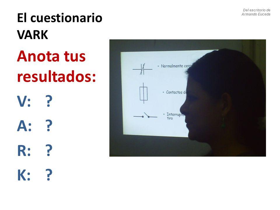 El cuestionario VARK Anota tus resultados: V: ? A:? R:? K:? Del escritorio de Armando Euceda