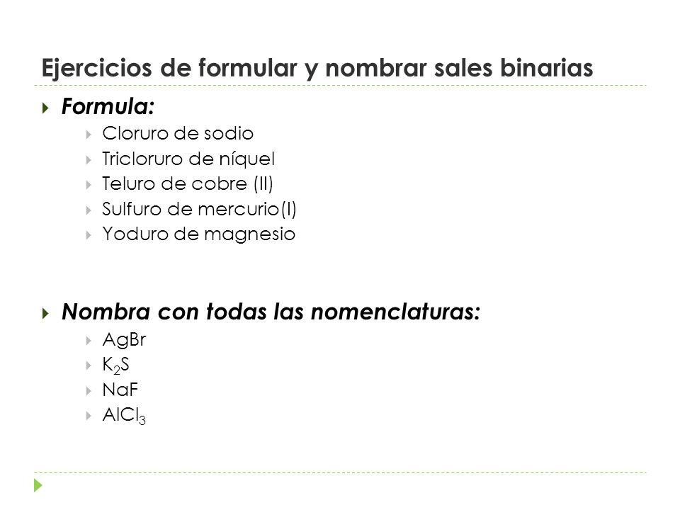 Ejercicios de formular y nombrar sales binarias Formula: Cloruro de sodio Tricloruro de níquel Teluro de cobre (II) Sulfuro de mercurio(I) Yoduro de magnesio Nombra con todas las nomenclaturas: AgBr K 2 S NaF AlCl 3