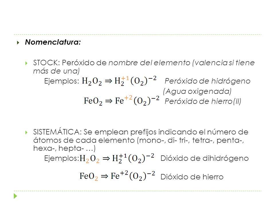 Nomenclatura: STOCK: Peróxido de nombre del elemento (valencia si tiene más de una) Ejemplos: Peróxido de hidrógeno (Agua oxigenada) Peróxido de hierro(II) SISTEMÁTICA: Se emplean prefijos indicando el número de átomos de cada elemento (mono-, di- tri-, tetra-, penta-, hexa-, hepta- …) Ejemplos: Dióxido de dihidrógeno Dióxido de hierro