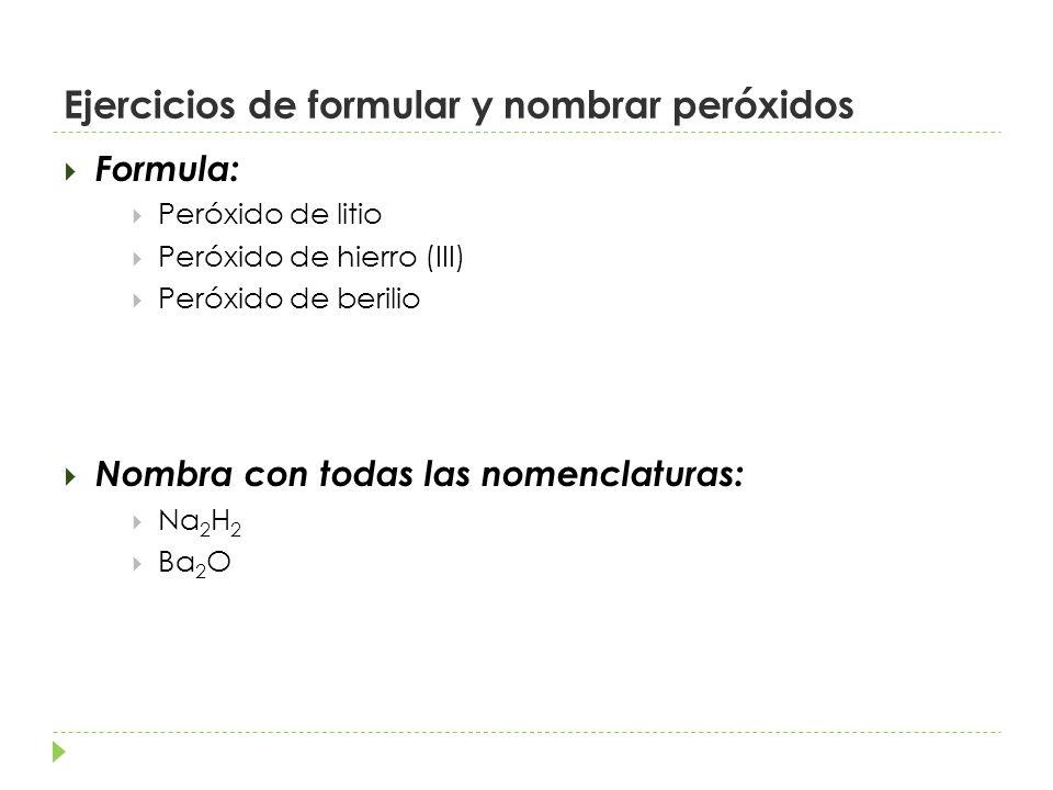 Ejercicios de formular y nombrar peróxidos Formula: Peróxido de litio Peróxido de hierro (III) Peróxido de berilio Nombra con todas las nomenclaturas: Na 2 H 2 Ba 2 O