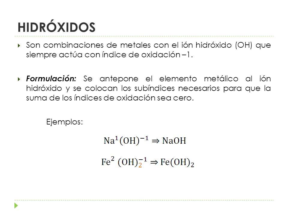 HIDRÓXIDOS Son combinaciones de metales con el ión hidróxido (OH) que siempre actúa con índice de oxidación –1.