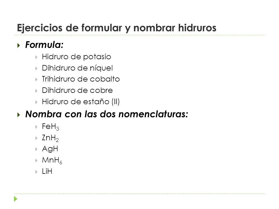 Ejercicios de formular y nombrar hidruros Formula: Hidruro de potasio Dihidruro de níquel Trihidruro de cobalto Dihidruro de cobre Hidruro de estaño (II) Nombra con las dos nomenclaturas: FeH 3 ZnH 2 AgH MnH 6 LiH