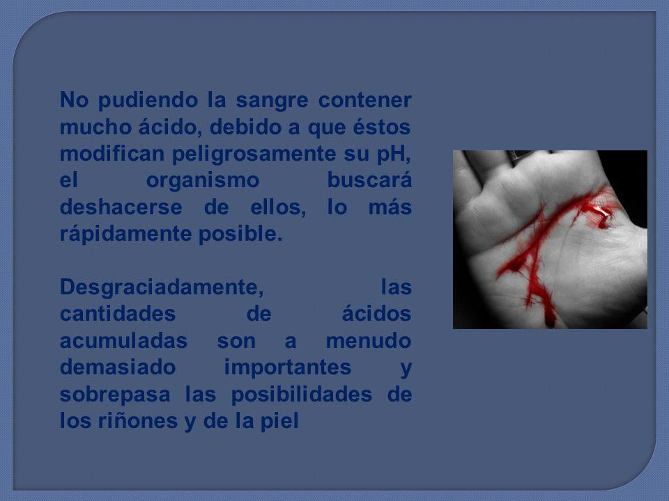 No pudiendo la sangre contener mucho ácido, debido a que éstos modifican peligrosamente su pH, el organismo buscará deshacerse de ellos, lo más rápidamente posible.