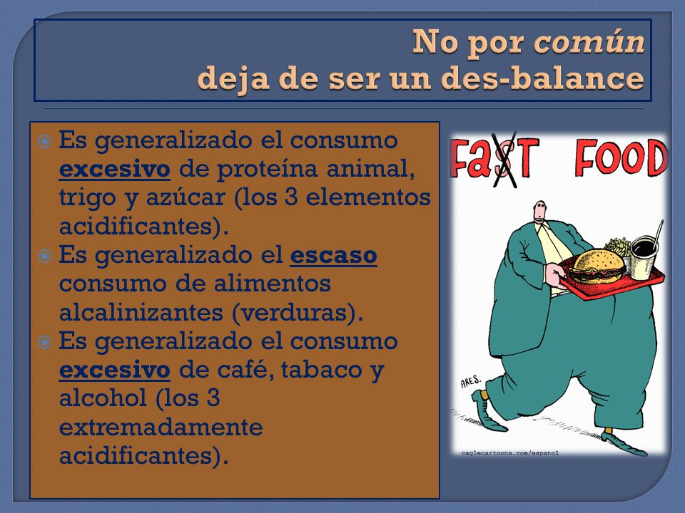Es generalizado el consumo excesivo de proteína animal, trigo y azúcar (los 3 elementos acidificantes). Es generalizado el escaso consumo de alimentos