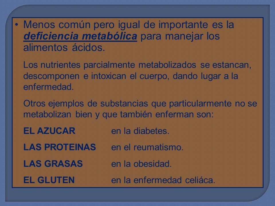 Menos común pero igual de importante es la deficiencia metabólica para manejar los alimentos ácidos. Los nutrientes parcialmente metabolizados se esta