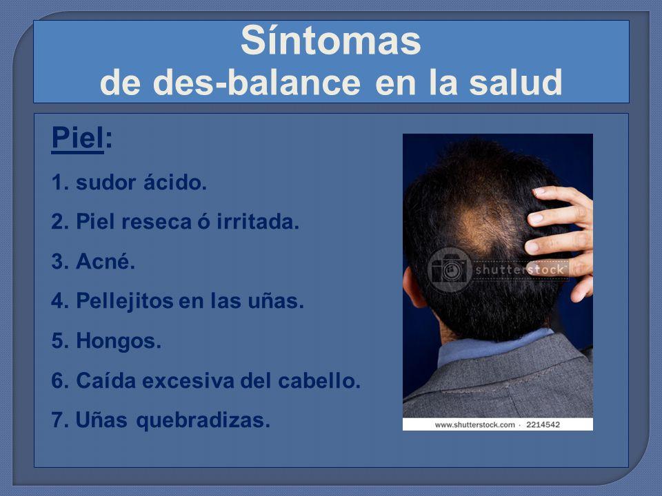 Síntomas de des-balance en la salud Piel: 1.sudor ácido. 2.Piel reseca ó irritada. 3.Acné. 4.Pellejitos en las uñas. 5.Hongos. 6.Caída excesiva del ca