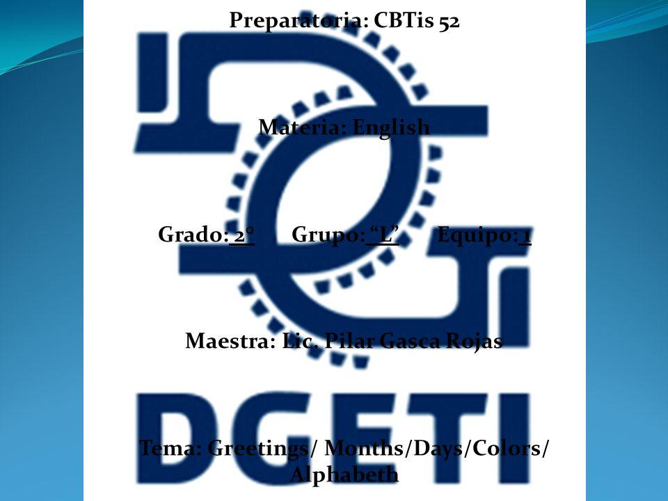 Preparatoria: CBTis 52 Materia: English Grado: 2° Grupo: L Equipo: 1 Maestra: Lic. Pilar Gasca Rojas Tema: Greetings/ Months/Days/Colors/ Alphabeth