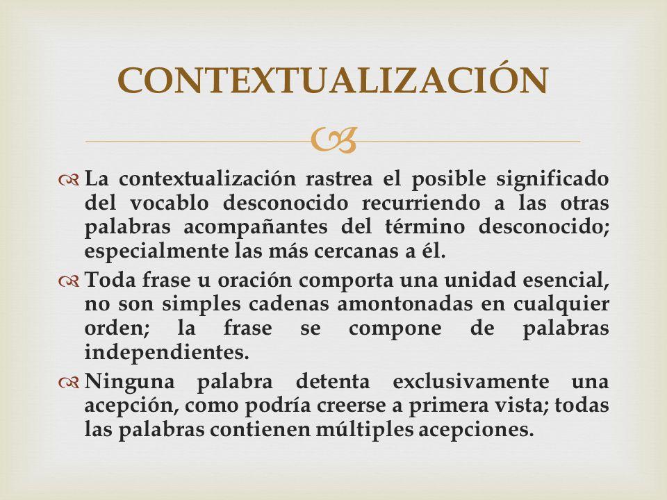 La contextualización rastrea el posible significado del vocablo desconocido recurriendo a las otras palabras acompañantes del término desconocido; esp