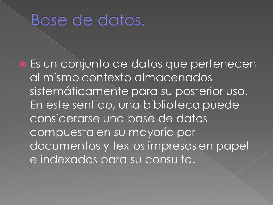 Es un conjunto de datos que pertenecen al mismo contexto almacenados sistemáticamente para su posterior uso.