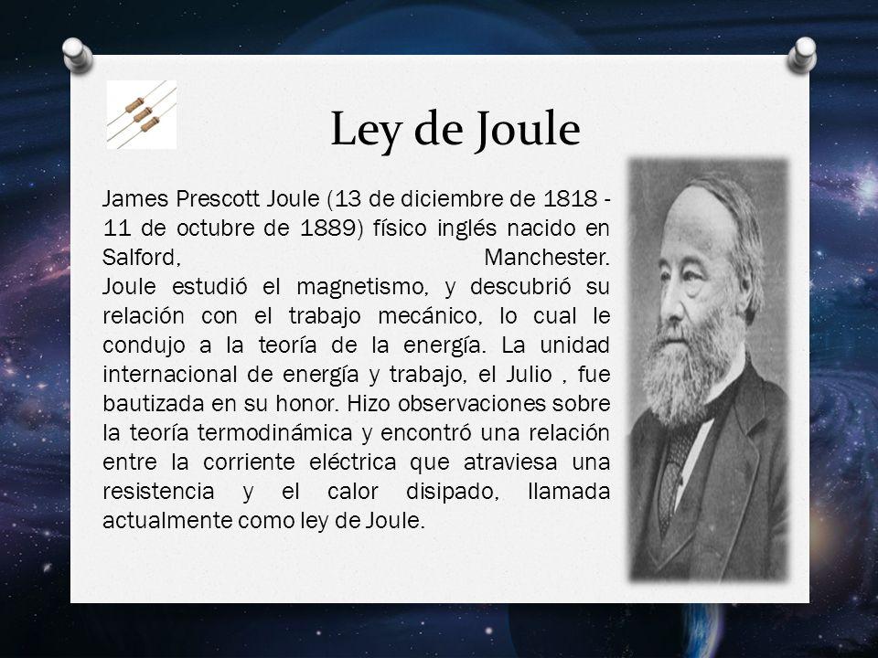 Ley de Joule James Prescott Joule (13 de diciembre de 1818 - 11 de octubre de 1889) físico inglés nacido en Salford, Manchester.