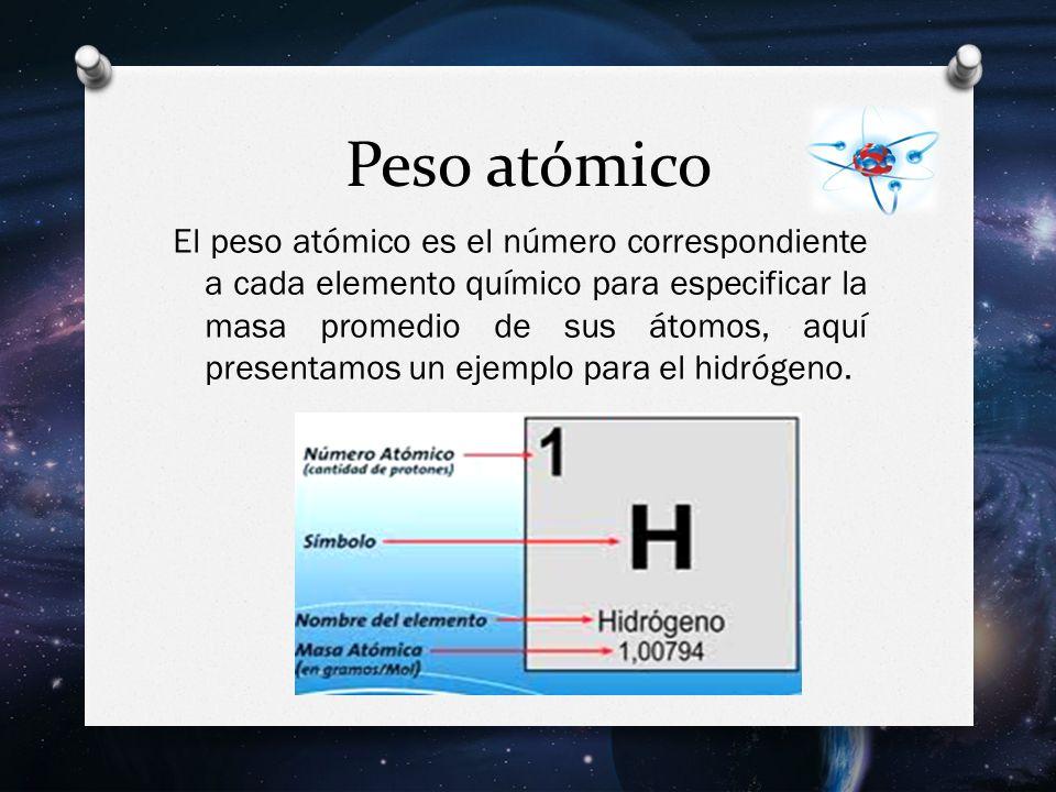 Peso atómico El peso atómico es el número correspondiente a cada elemento químico para especificar la masa promedio de sus átomos, aquí presentamos un ejemplo para el hidrógeno.