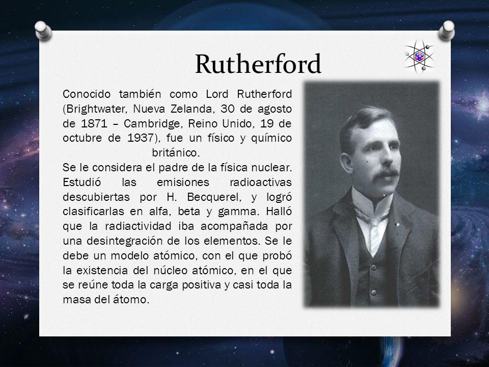 Rutherford Conocido también como Lord Rutherford (Brightwater, Nueva Zelanda, 30 de agosto de 1871 – Cambridge, Reino Unido, 19 de octubre de 1937), fue un físico y químico británico.