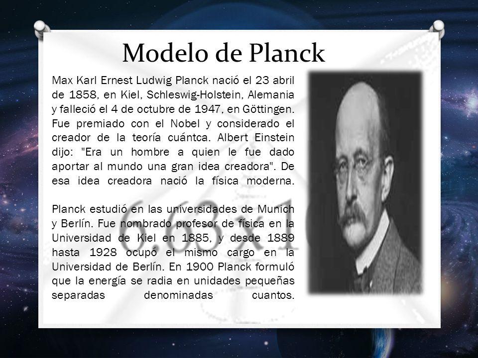 Modelo de Planck Max Karl Ernest Ludwig Planck nació el 23 abril de 1858, en Kiel, Schleswig-Holstein, Alemania y falleció el 4 de octubre de 1947, en Göttingen.