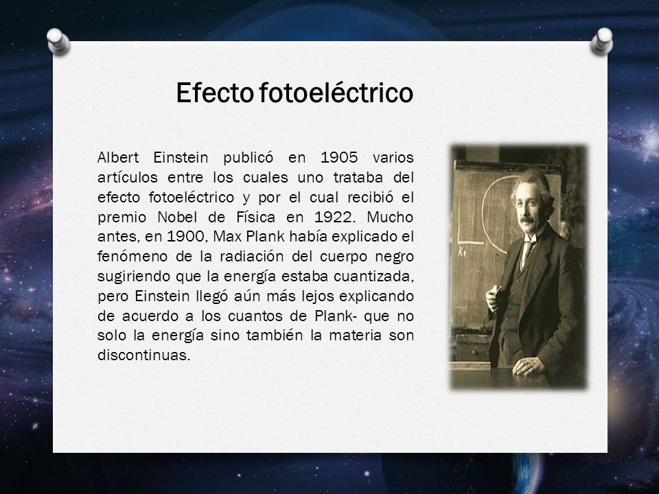Efecto fotoeléctrico Albert Einstein publicó en 1905 varios artículos entre los cuales uno trataba del efecto fotoeléctrico y por el cual recibió el premio Nobel de Física en 1922.